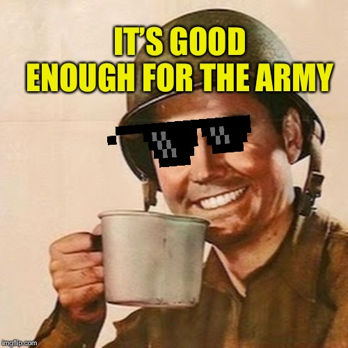 Coffee Soldier | IT'S GOOD ENOUGH FOR THE ARMY | image tagged in coffee soldier | made w/ Imgflip meme maker