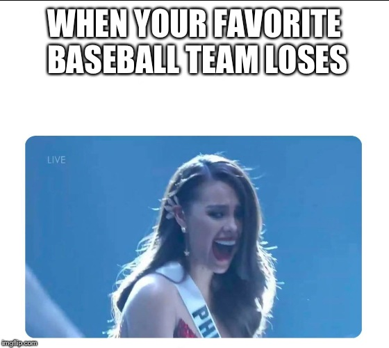 Miss Universe 2018 |  WHEN YOUR FAVORITE BASEBALL TEAM LOSES | image tagged in miss universe 2018 | made w/ Imgflip meme maker