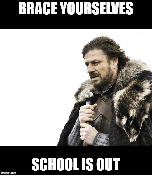 Brace Yourselves X is Coming Meme | BRACE YOURSELVES SCHOOL IS OUT | image tagged in memes,brace yourselves x is coming | made w/ Imgflip meme maker