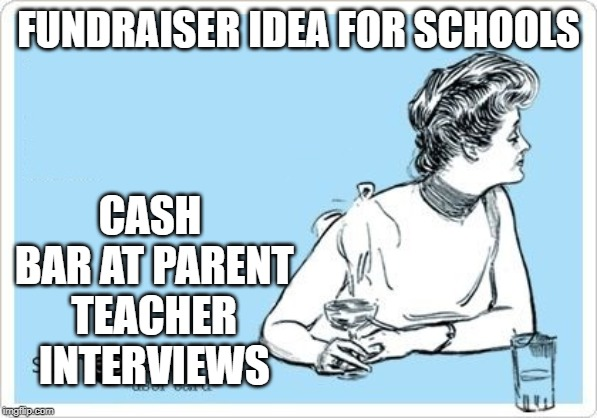 ecard drink | FUNDRAISER IDEA FOR SCHOOLS CASH BAR AT PARENT TEACHER INTERVIEWS | image tagged in ecard drink | made w/ Imgflip meme maker