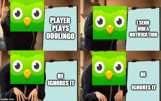 Gru's Plan | PLAYER PLAYS DUOLINGO I SEND HIM A NOTIFICATION HE IGNORES IT HE IGNORES IT | image tagged in gru's plan | made w/ Imgflip meme maker