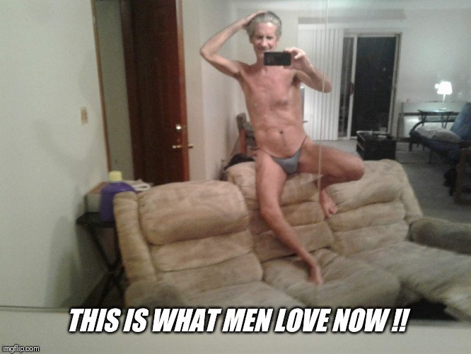 THIS IS WHAT MEN LOVE NOW !! | made w/ Imgflip meme maker
