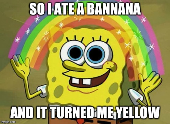 Imagination Spongebob |  SO I ATE A BANNANA; AND IT TURNED ME YELLOW | image tagged in memes,imagination spongebob | made w/ Imgflip meme maker