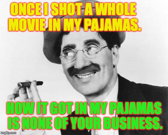Groucho Marx | ONCE I SHOT A WHOLE MOVIE IN MY PAJAMAS. HOW IT GOT IN MY PAJAMAS IS NONE OF YOUR BUSINESS. | image tagged in groucho marx | made w/ Imgflip meme maker
