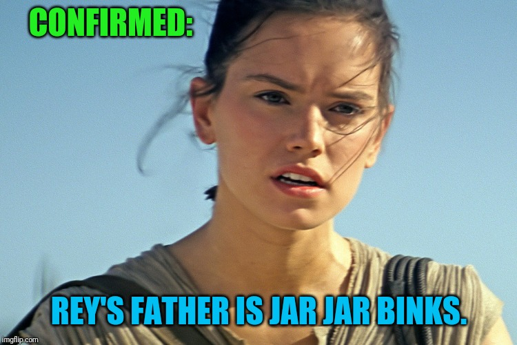 Still awaiting word on the mother... | CONFIRMED: REY'S FATHER IS JAR JAR BINKS. | image tagged in star wars rey,no spoilers,funny,jar jar binks,star wars,funny memes | made w/ Imgflip meme maker