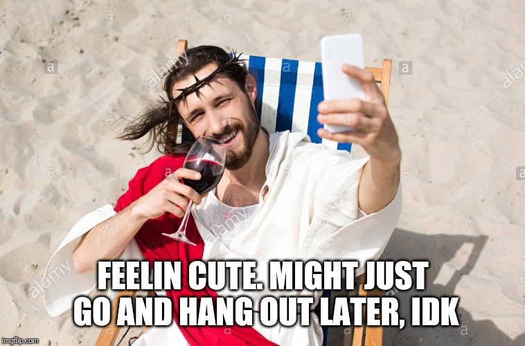 Going straight to hell |  FEELIN CUTE. MIGHT JUST GO AND HANG OUT LATER, IDK | image tagged in jesus | made w/ Imgflip meme maker