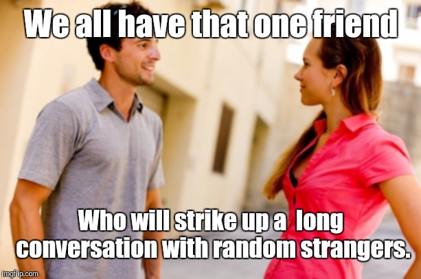 People Talking | We all have that one friend Who will strike up a  long conversation with random strangers. | image tagged in people talking,memes | made w/ Imgflip meme maker