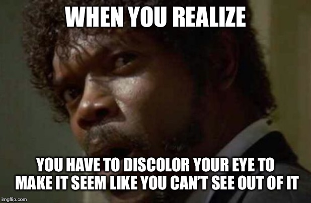 Samuel Jackson Glance Meme | WHEN YOU REALIZE YOU HAVE TO DISCOLOR YOUR EYE TO MAKE IT SEEM LIKE YOU CAN'T SEE OUT OF IT | image tagged in memes,samuel jackson glance,funny,lol,avengers,nick fury | made w/ Imgflip meme maker
