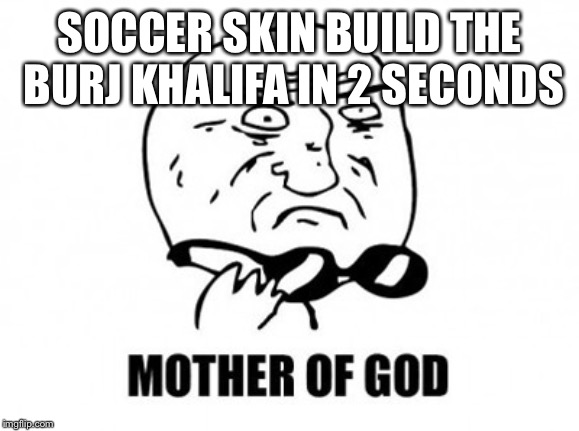 Mother Of God | SOCCER SKIN BUILD THE BURJ KHALIFA IN 2 SECONDS | image tagged in memes,mother of god | made w/ Imgflip meme maker