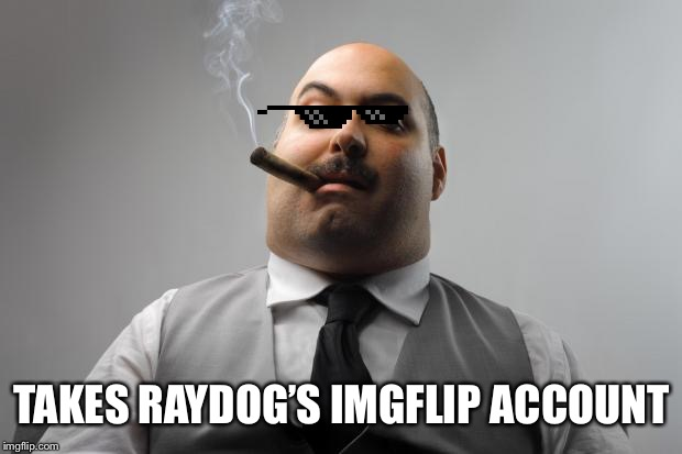 Scumbag Boss | TAKES RAYDOG'S IMGFLIP ACCOUNT | image tagged in memes,scumbag boss | made w/ Imgflip meme maker