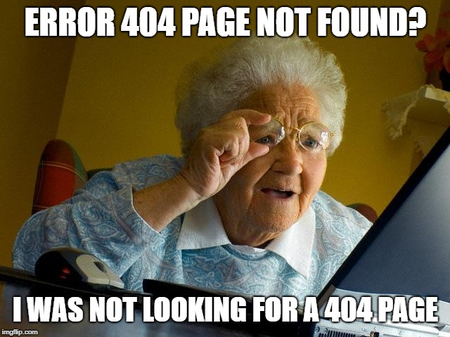 Grandma Finds The Internet Meme | ERROR 404 PAGE NOT FOUND? I WAS NOT LOOKING FOR A 404 PAGE | image tagged in memes,grandma finds the internet | made w/ Imgflip meme maker