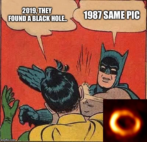 2019 black hole 1987 supernova |  2019, THEY FOUND A BLACK HOLE.. 1987 SAME PIC | image tagged in memes,batman slapping robin | made w/ Imgflip meme maker