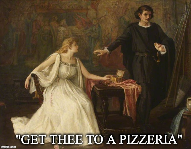 "If This was today's Hamlet he would of said... | ""GET THEE TO A PIZZERIA"" 