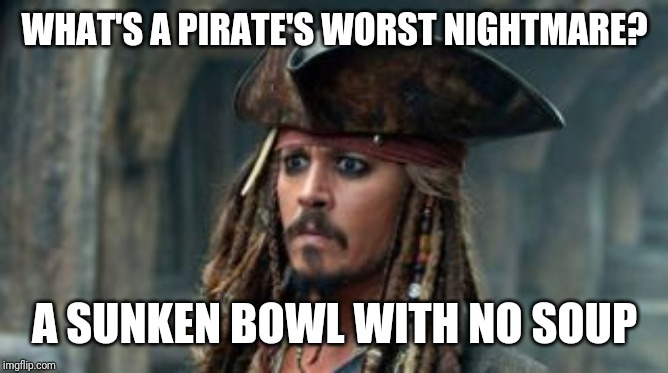 captain soup | WHAT'S A PIRATE'S WORST NIGHTMARE? A SUNKEN BOWL WITH NO SOUP | image tagged in soup,pirate,captain | made w/ Imgflip meme maker