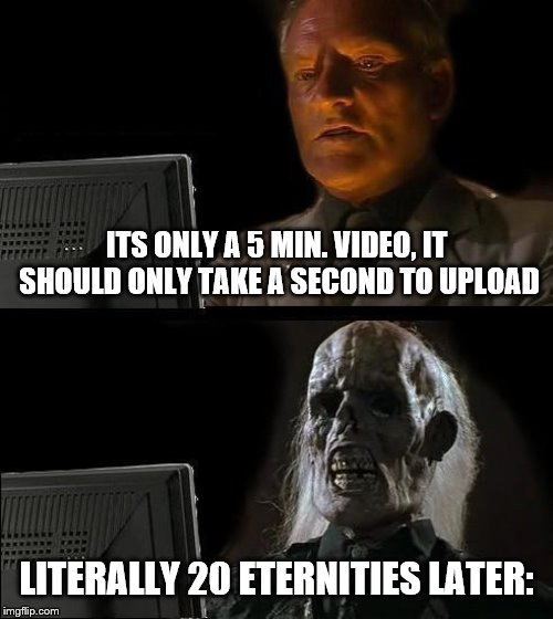 Ill Just Wait Here Meme | ITS ONLY A 5 MIN. VIDEO, IT SHOULD ONLY TAKE A SECOND TO UPLOAD LITERALLY 20 ETERNITIES LATER: | image tagged in memes,ill just wait here | made w/ Imgflip meme maker
