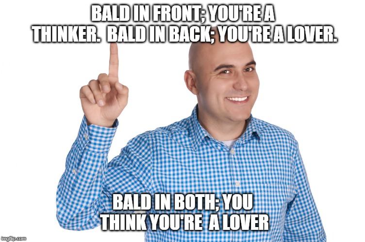 BALD IN FRONT; YOU'RE A THINKER.  BALD IN BACK; YOU'RE A LOVER. BALD IN BOTH; YOU THINK YOU'RE  A LOVER | image tagged in bald man finger up | made w/ Imgflip meme maker