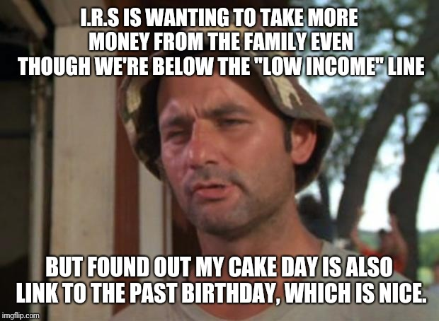"So I Got That Goin For Me Which Is Nice | I.R.S IS WANTING TO TAKE MORE MONEY FROM THE FAMILY EVEN THOUGH WE'RE BELOW THE ""LOW INCOME"" LINE BUT FOUND OUT MY CAKE DAY IS ALSO LINK TO  