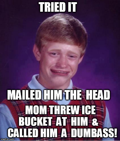 TRIED IT MAILED HIM THE  HEAD MOM THREW ICE  BUCKET  AT  HIM  &     CALLED HIM  A  DUMBASS! | made w/ Imgflip meme maker