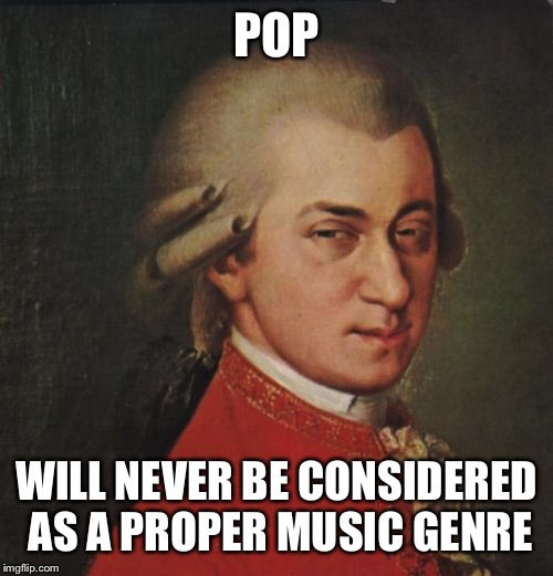 Mozart Not Sure Meme | POP WILL NEVER BE CONSIDERED AS A PROPER MUSIC GENRE | image tagged in memes,mozart not sure | made w/ Imgflip meme maker