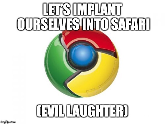 Google Chrome |  LET'S IMPLANT OURSELVES INTO SAFARI; (EVIL LAUGHTER) | image tagged in memes,google chrome | made w/ Imgflip meme maker