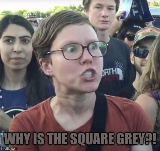 Triggered feminist | WHY IS THE SQUARE GREY?! | image tagged in triggered feminist | made w/ Imgflip meme maker
