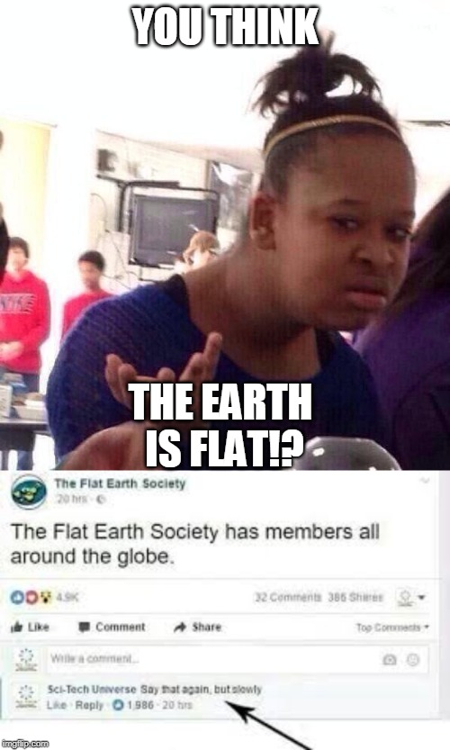 YOU THINK; THE EARTH IS FLAT!? | image tagged in memes,black girl wat | made w/ Imgflip meme maker