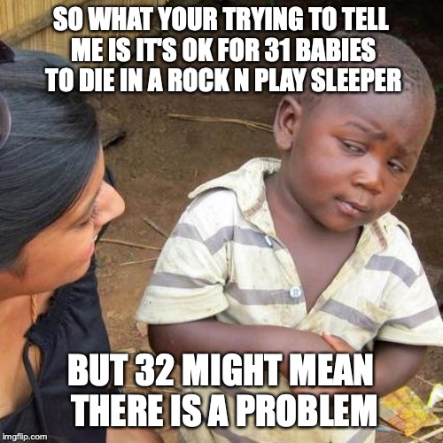 This Is Stupid | SO WHAT YOUR TRYING TO TELL ME IS IT'S OK FOR 31 BABIES TO DIE IN A ROCK N PLAY SLEEPER BUT 32 MIGHT MEAN THERE IS A PROBLEM | image tagged in memes,third world skeptical kid,rock n play,fisher price,babies,special kind of stupid | made w/ Imgflip meme maker