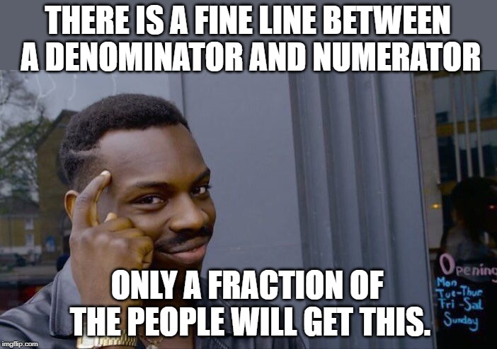Roll Safe Think About It | THERE IS A FINE LINE BETWEEN A DENOMINATOR AND NUMERATOR ONLY A FRACTION OF THE PEOPLE WILL GET THIS. | image tagged in memes,roll safe think about it | made w/ Imgflip meme maker