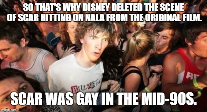 Scar doesn't like female cats |  SO THAT'S WHY DISNEY DELETED THE SCENE OF SCAR HITTING ON NALA FROM THE ORIGINAL FILM. SCAR WAS GAY IN THE MID-90S. | image tagged in memes,sudden clarity clarence,scar,the lion king,gay jokes,movie | made w/ Imgflip meme maker