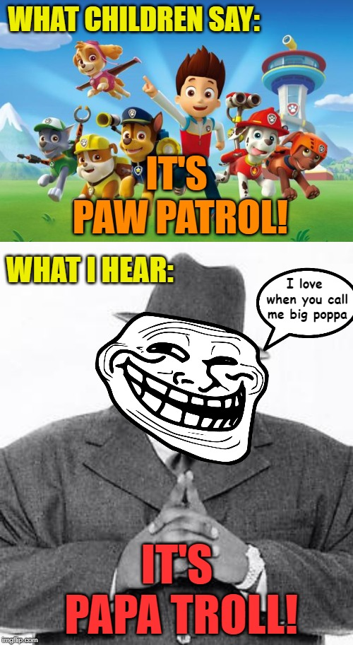 IRL I thought a dad friend of mine was saying exactly this. | WHAT CHILDREN SAY: IT'S PAW PATROL! WHAT I HEAR: IT'S PAPA TROLL! I love when you call me big poppa | image tagged in paw patrol,the notorious big,trollface | made w/ Imgflip meme maker