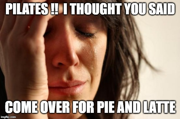 First World Problems Meme | PILATES !!  I THOUGHT YOU SAID COME OVER FOR PIE AND LATTE | image tagged in memes,first world problems | made w/ Imgflip meme maker
