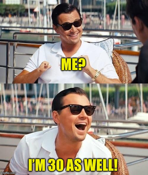 Leonardo Dicaprio Wolf Of Wall Street Meme | ME? I'M 30 AS WELL! | image tagged in memes,leonardo dicaprio wolf of wall street | made w/ Imgflip meme maker