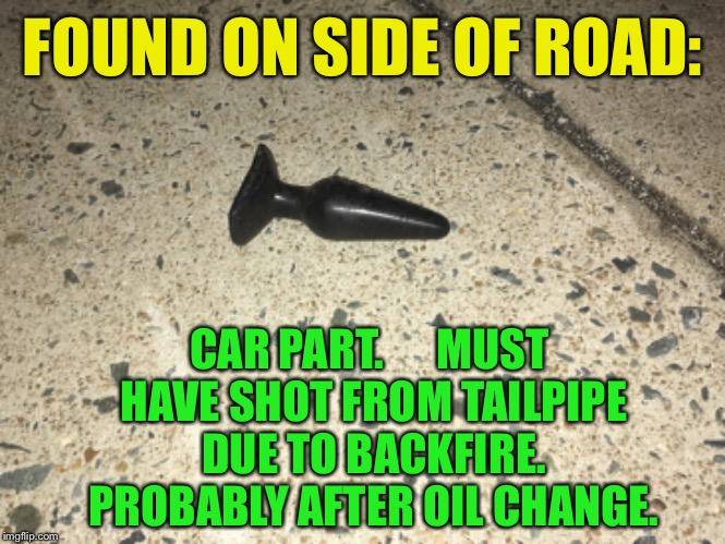 Lost and Found | FOUND ON SIDE OF ROAD: CAR PART.      MUST HAVE SHOT FROM TAILPIPE DUE TO BACKFIRE. PROBABLY AFTER OIL CHANGE. | image tagged in memes,adult humor | made w/ Imgflip meme maker