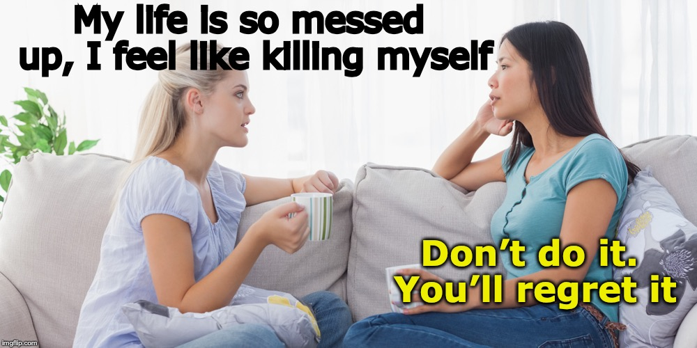 Sound Advice | My life is so messed up, I feel like killing myself Don't do it. You'll regret it | image tagged in two women talking | made w/ Imgflip meme maker
