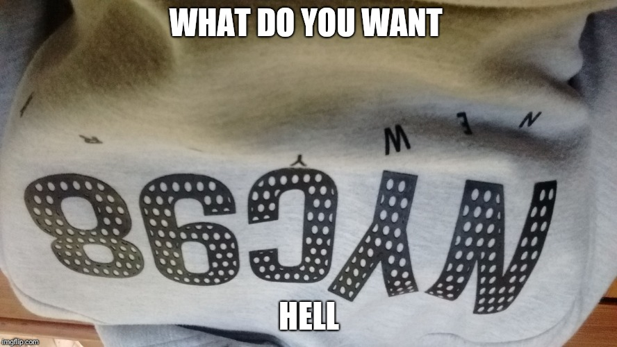 WHAT DO YOU WANT HELL | image tagged in new york 98 gone | made w/ Imgflip meme maker