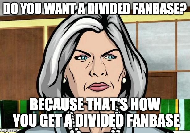 What if archer never wakes up... | DO YOU WANT A DIVIDED FANBASE? BECAUSE THAT'S HOW YOU GET A DIVIDED FANBASE | image tagged in mallory archer ants,archer,memes,fans | made w/ Imgflip meme maker
