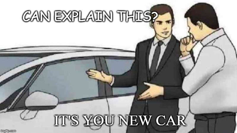 Car Salesman Slaps Roof Of Car Meme | CAN EXPLAIN THIS? IT'S YOU NEW CAR | image tagged in memes,car salesman slaps roof of car | made w/ Imgflip meme maker