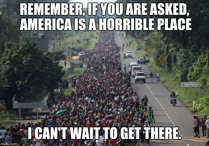 When sticking to one narrative doesn't work. | REMEMBER, IF YOU ARE ASKED, AMERICA IS A HORRIBLE PLACE I CAN'T WAIT TO GET THERE. | image tagged in migrant caravan,make america great again,illegal immigration,invasion,build the wall,maga | made w/ Imgflip meme maker