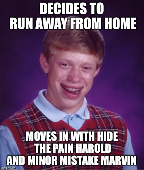 Bad Luck Brian Meme |  DECIDES TO RUN AWAY FROM HOME; MOVES IN WITH HIDE THE PAIN HAROLD AND MINOR MISTAKE MARVIN | image tagged in memes,bad luck brian | made w/ Imgflip meme maker