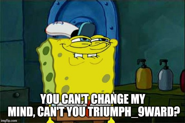 Dont You Squidward Meme | YOU CAN'T CHANGE MY MIND, CAN'T YOU TRIUMPH_9WARD? | image tagged in memes,dont you squidward | made w/ Imgflip meme maker
