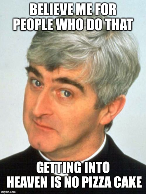 Father Ted Meme | BELIEVE ME FOR PEOPLE WHO DO THAT GETTING INTO HEAVEN IS NO PIZZA CAKE | image tagged in memes,father ted | made w/ Imgflip meme maker
