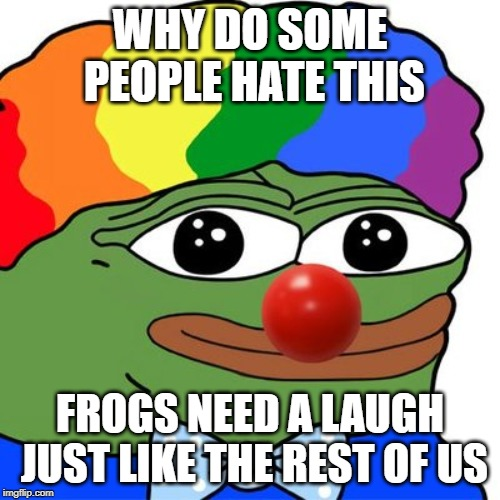 Honk Honkler | WHY DO SOME PEOPLE HATE THIS FROGS NEED A LAUGH JUST LIKE THE REST OF US | image tagged in honk honkler | made w/ Imgflip meme maker