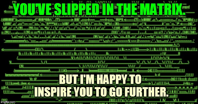 YOU'VE SLIPPED IN THE MATRIX. BUT I'M HAPPY TO INSPIRE YOU TO GO FURTHER. | made w/ Imgflip meme maker