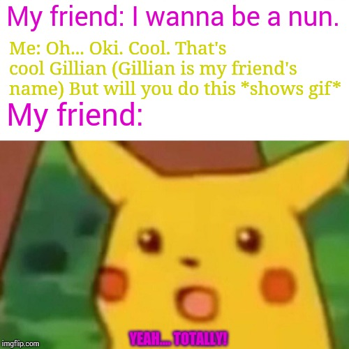 Surprised Pikachu Meme | My friend: I wanna be a nun. Me: Oh... Oki. Cool. That's cool Gillian (Gillian is my friend's name) But will you do this *shows gif* My frie | image tagged in memes,surprised pikachu | made w/ Imgflip meme maker