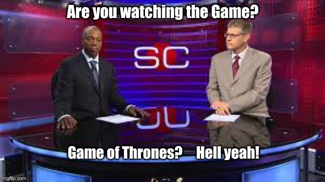 Are you watching the Game? Game of Thrones?     Hell yeah! | image tagged in sportscenter 2 | made w/ Imgflip meme maker