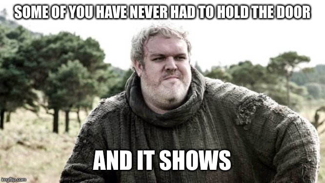 Hodor | SOME OF YOU HAVE NEVER HAD TO HOLD THE DOOR AND IT SHOWS | image tagged in hodor | made w/ Imgflip meme maker