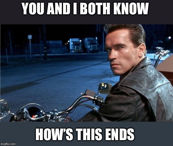 Arnie | YOU AND I BOTH KNOW HOW'S THIS ENDS | image tagged in arnie | made w/ Imgflip meme maker