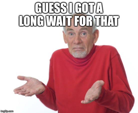 Guess I'll die  | GUESS I GOT A LONG WAIT FOR THAT | image tagged in guess i'll die | made w/ Imgflip meme maker