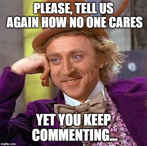 Idiots on Facebook | PLEASE, TELL US AGAIN HOW NO ONE CARES YET YOU KEEP COMMENTING... | image tagged in memes,creepy condescending wonka | made w/ Imgflip meme maker