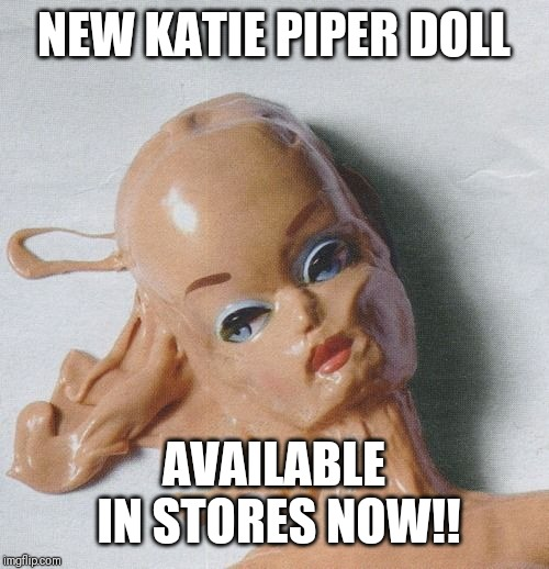 Katie Piper | NEW KATIE PIPER DOLL AVAILABLE IN STORES NOW!! | image tagged in melting,barbie,acid,attack | made w/ Imgflip meme maker